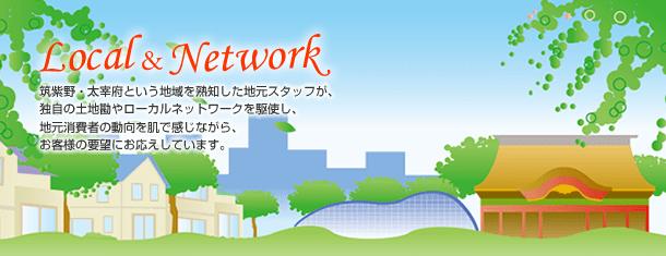 ~Local&Network~筑紫野・太宰府という地域を熟知した地元スタッフが、独自の土地勘やローカルネットワークを駆使し、地元消費者の動向を肌で感じながら、お客様の要望にお応えしています。